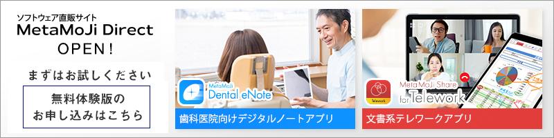 MetaMoJiアプリのソフトウェア直販サイトMetaMoJi Directがオープンしました。テレワークの文書共有を支援するリアルタイム文書共有アプリMetaMoJi Share for Telewok、歯科医院向けデジタルノートアプリMetaMoJi Dental eNoteの無料体験版の申し込み受付中!